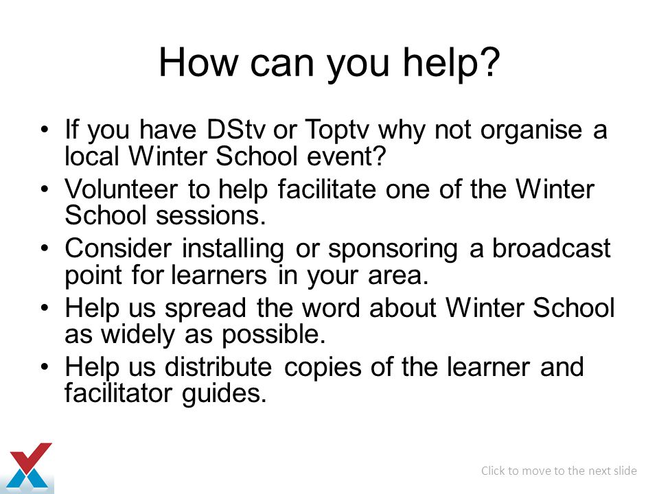 How can you help If you have DStv or Toptv why not organise a local Winter School event