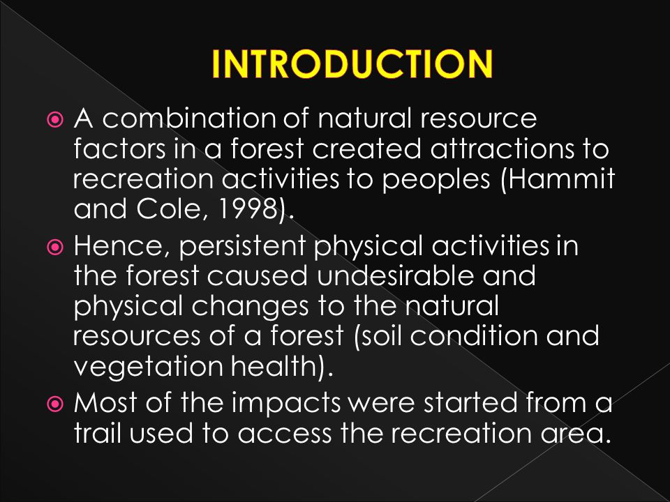 INTRODUCTION A combination of natural resource factors in a forest created attractions to recreation activities to peoples (Hammit and Cole, 1998).