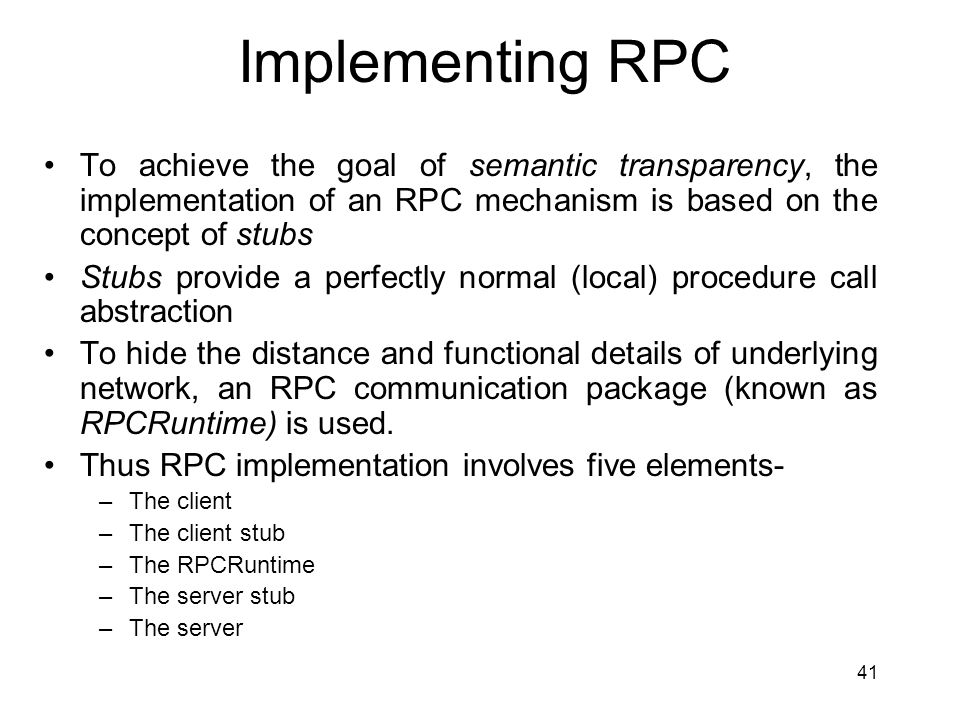Implementing RPC To achieve the goal of semantic transparency, the implementation of an RPC mechanism is based on the concept of stubs.