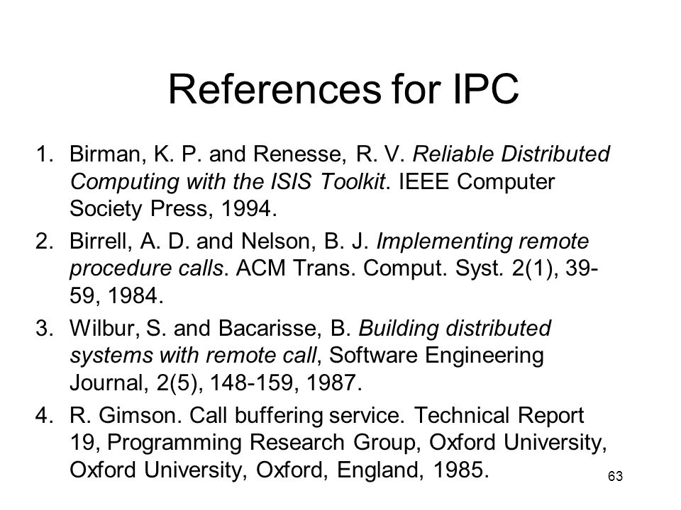 References for IPC Birman, K. P. and Renesse, R. V. Reliable Distributed Computing with the ISIS Toolkit. IEEE Computer Society Press, 1994.
