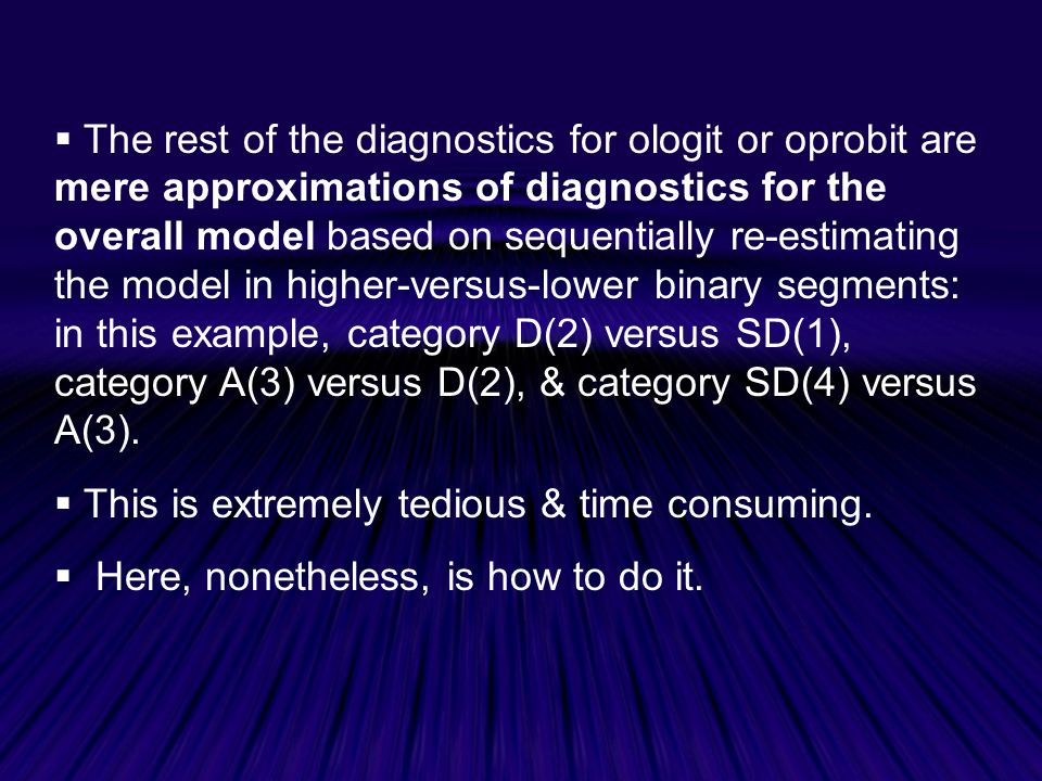 The rest of the diagnostics for ologit or oprobit are mere approximations of diagnostics for the overall model based on sequentially re-estimating the model in higher-versus-lower binary segments: in this example, category D(2) versus SD(1), category A(3) versus D(2), & category SD(4) versus A(3).