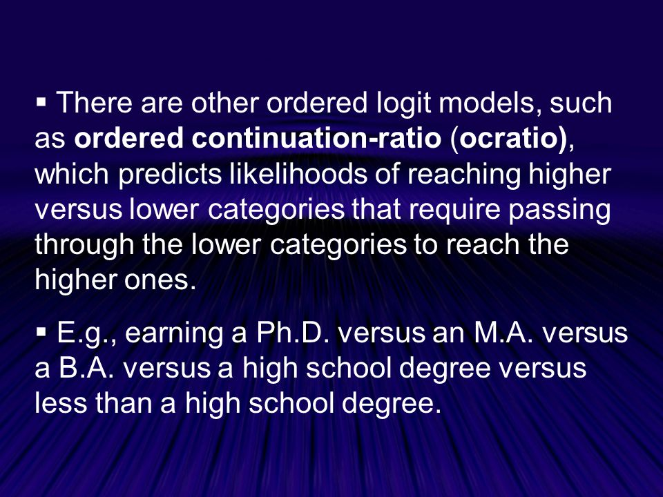 There are other ordered logit models, such as ordered continuation-ratio (ocratio), which predicts likelihoods of reaching higher versus lower categories that require passing through the lower categories to reach the higher ones.