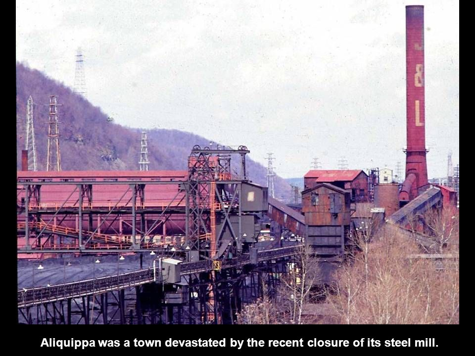 Aliquippa was a town devastated by the recent closure of its steel mill.