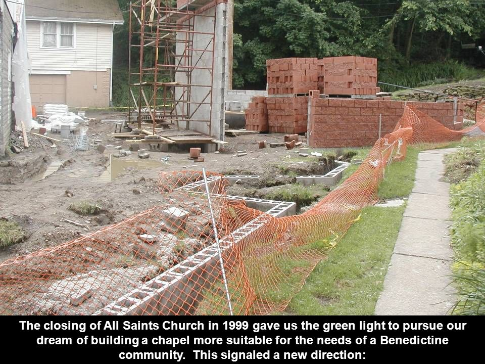 The closing of All Saints Church in 1999 gave us the green light to pursue our dream of building a chapel more suitable for the needs of a Benedictine community.