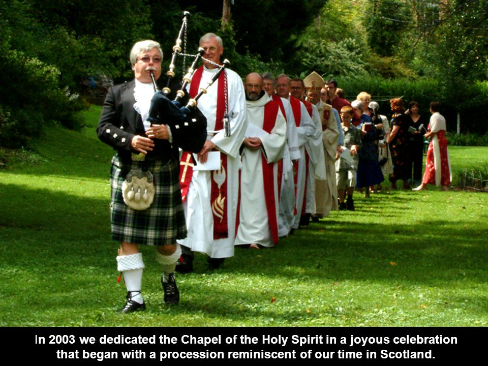 In 2003 we dedicated the Chapel of the Holy Spirit in a joyous celebration that began with a procession reminiscent of our time in Scotland.