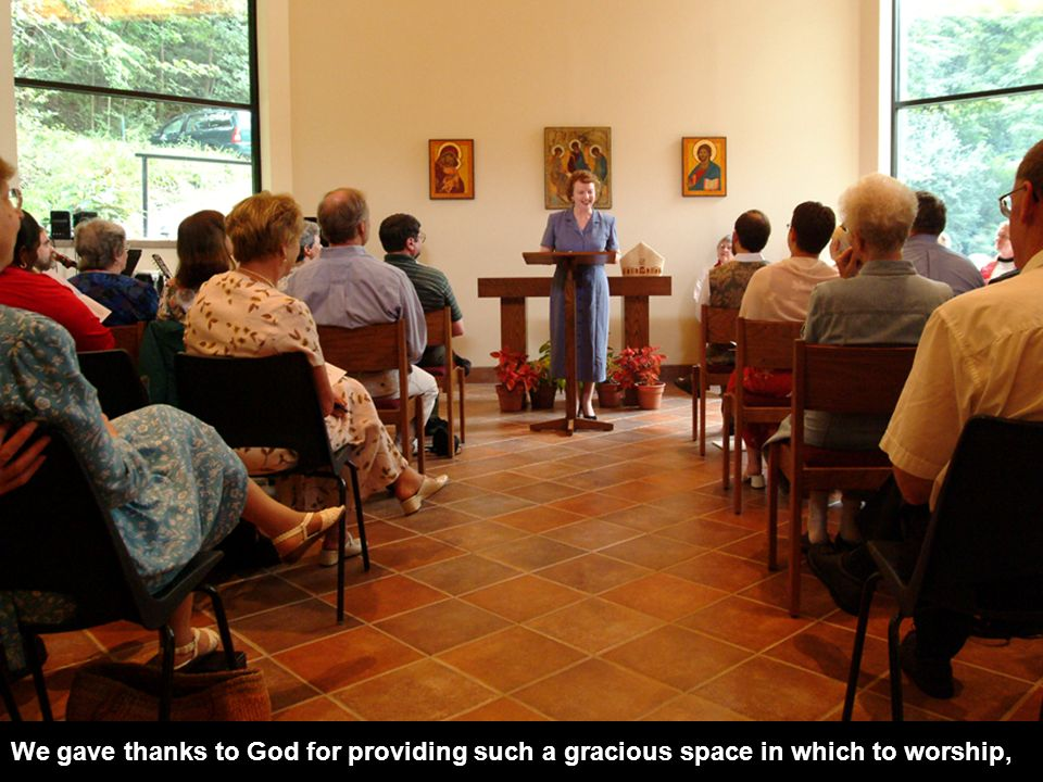We gave thanks to God for providing such a gracious space in which to worship,