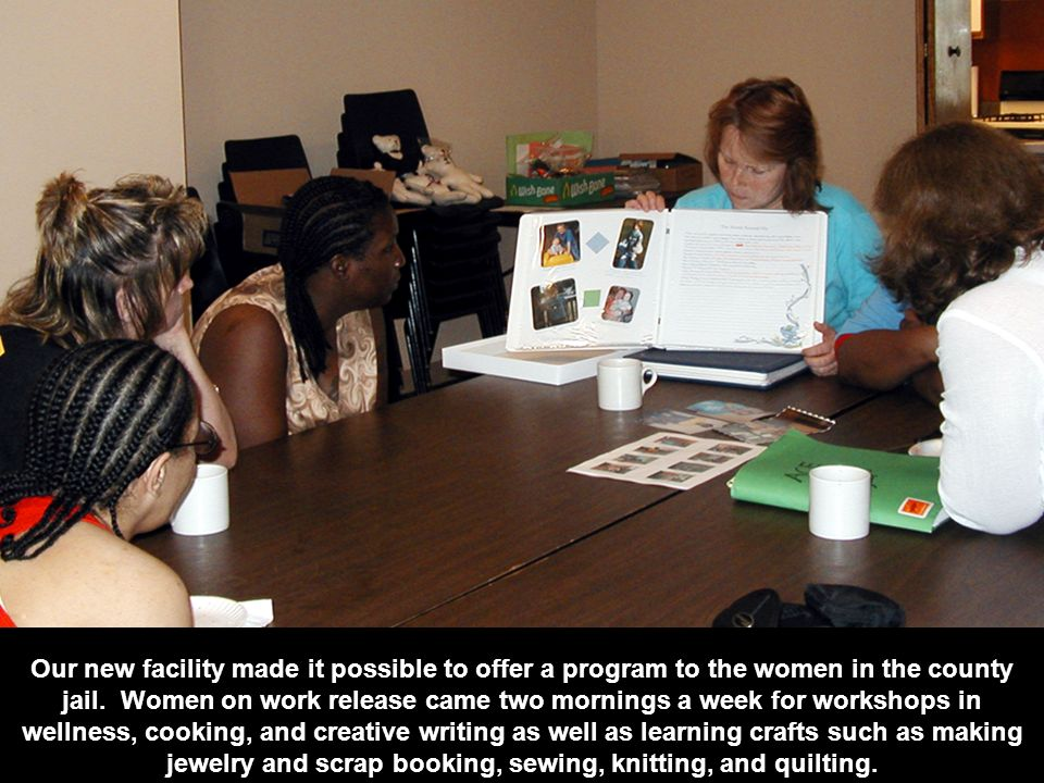 Our new facility made it possible to offer a program to the women in the county jail.
