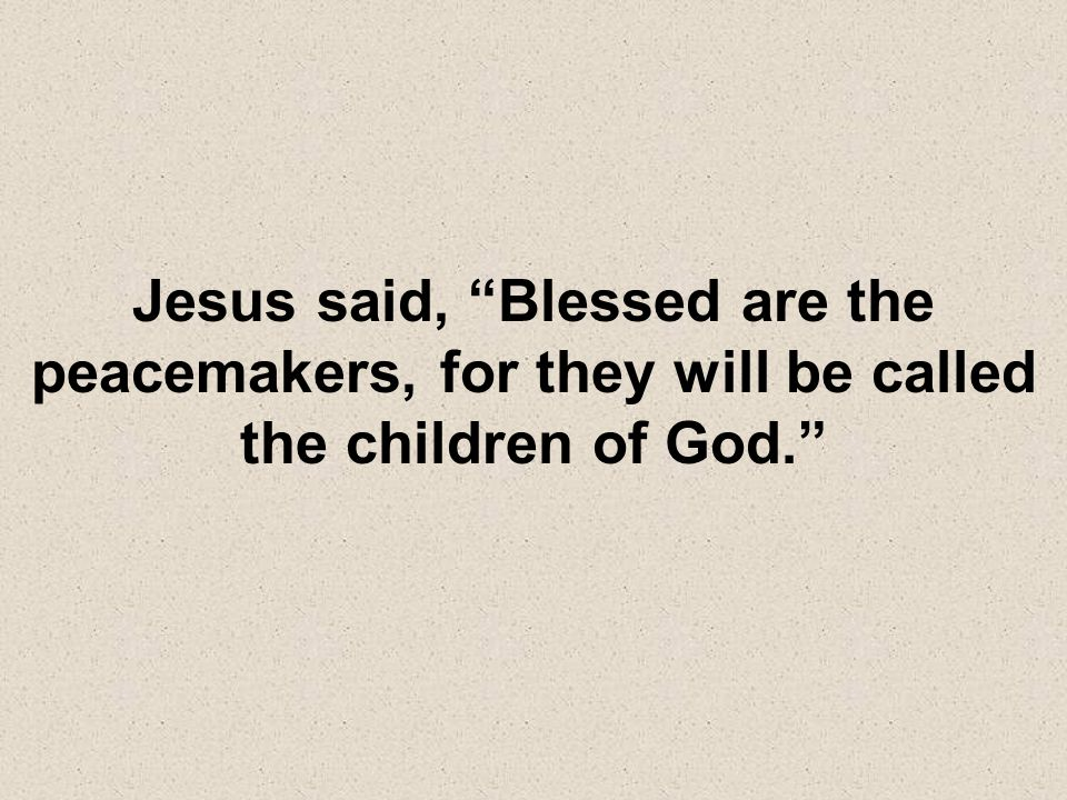 Jesus said, Blessed are the peacemakers, for they will be called the children of God.