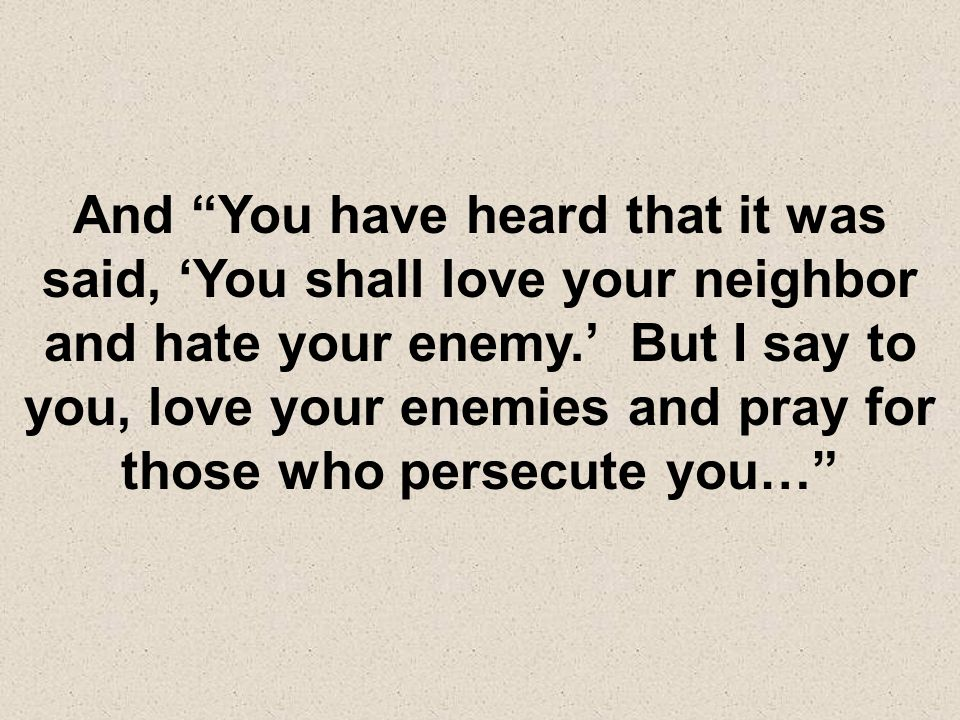 And You have heard that it was said, 'You shall love your neighbor and hate your enemy.' But I say to you, love your enemies and pray for those who persecute you…
