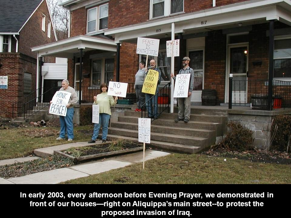In early 2003, every afternoon before Evening Prayer, we demonstrated in front of our houses—right on Aliquippa's main street--to protest the proposed invasion of Iraq.