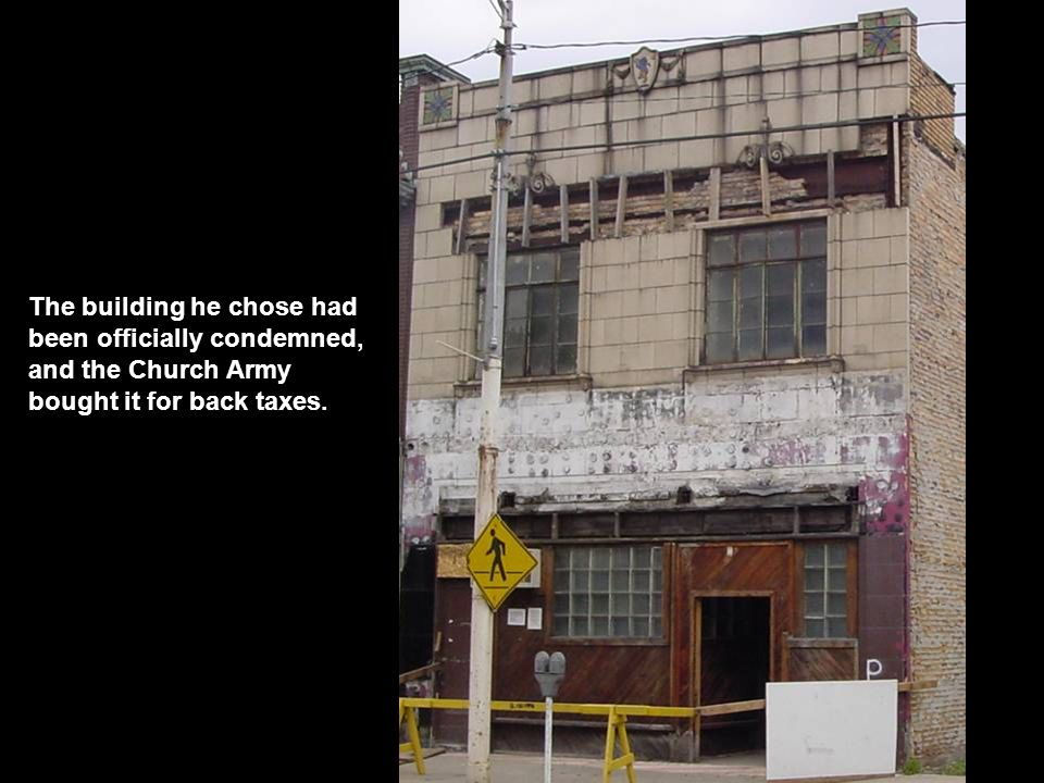 The building he chose had been officially condemned, and the Church Army bought it for back taxes.