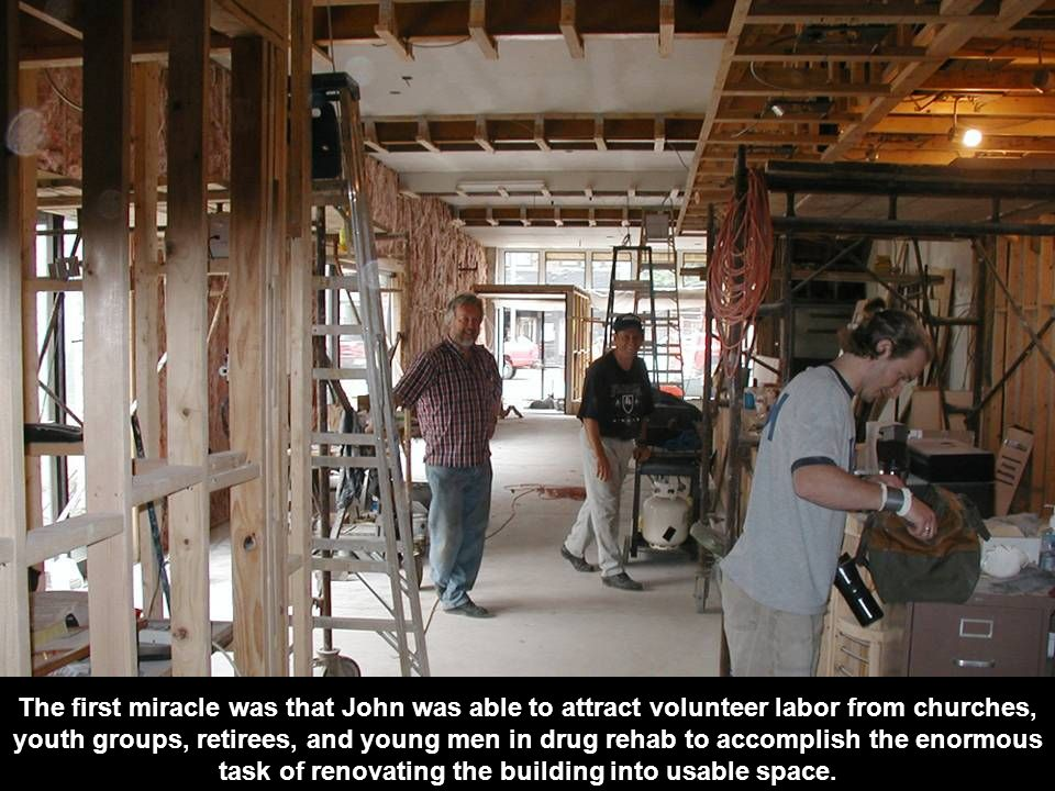 The first miracle was that John was able to attract volunteer labor from churches, youth groups, retirees, and young men in drug rehab to accomplish the enormous task of renovating the building into usable space.