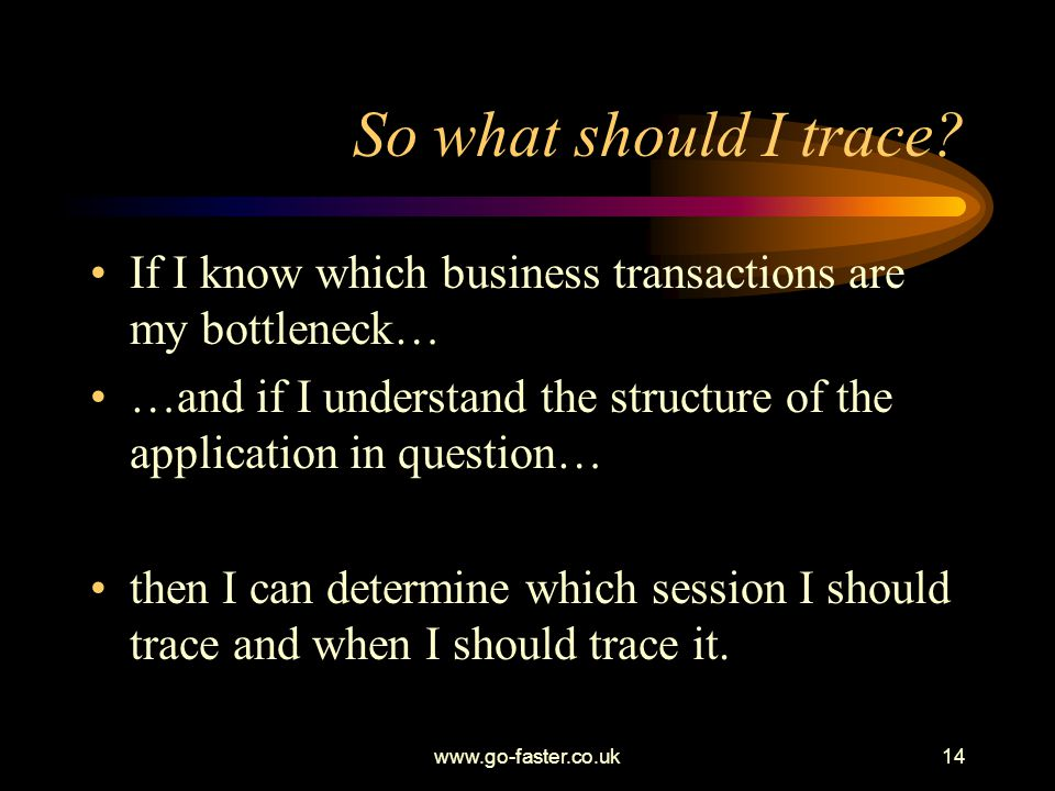 So what should I trace If I know which business transactions are my bottleneck… …and if I understand the structure of the application in question…