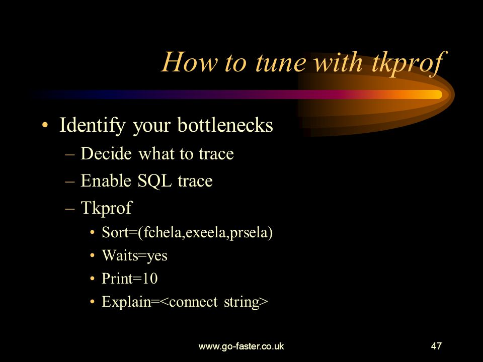 How to tune with tkprof Identify your bottlenecks Decide what to trace
