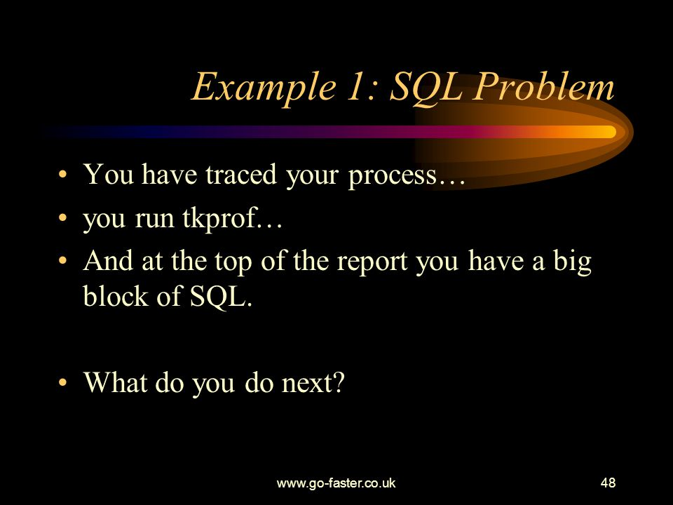 Example 1: SQL Problem You have traced your process… you run tkprof…