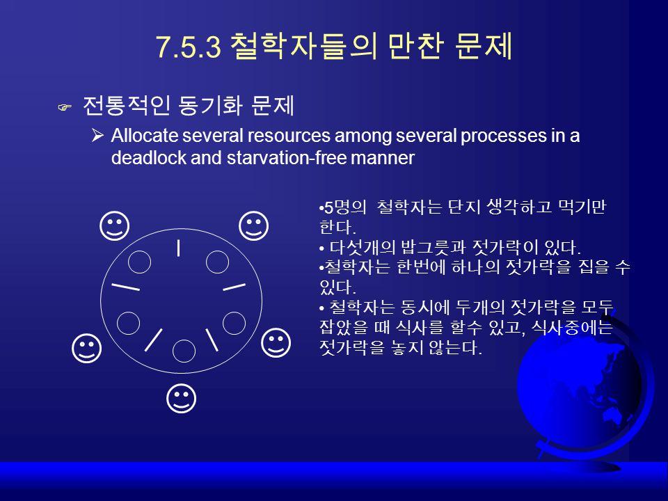 7.5.3 철학자들의 만찬 문제 전통적인 동기화 문제. Allocate several resources among several processes in a deadlock and starvation-free manner.