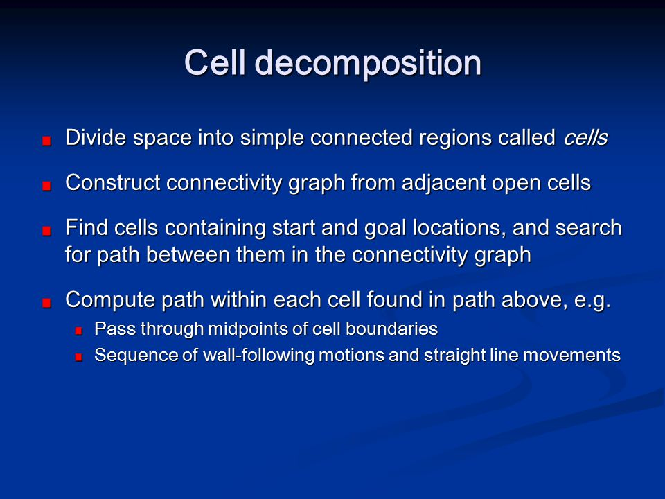 Cell decomposition Divide space into simple connected regions called cells. Construct connectivity graph from adjacent open cells.