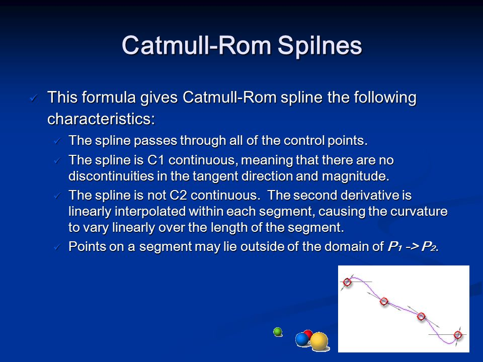 Catmull-Rom Spilnes This formula gives Catmull-Rom spline the following characteristics: The spline passes through all of the control points.