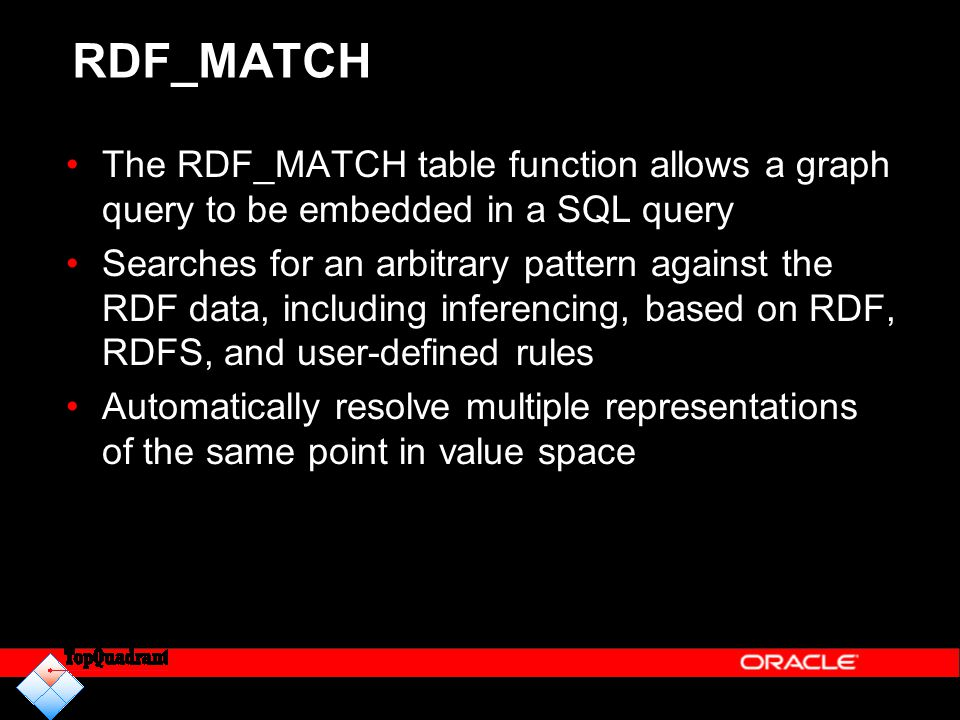 RDF_MATCH The RDF_MATCH table function allows a graph query to be embedded in a SQL query.