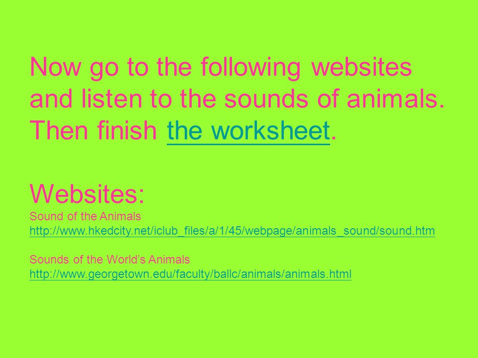 Now go to the following websites and listen to the sounds of animals