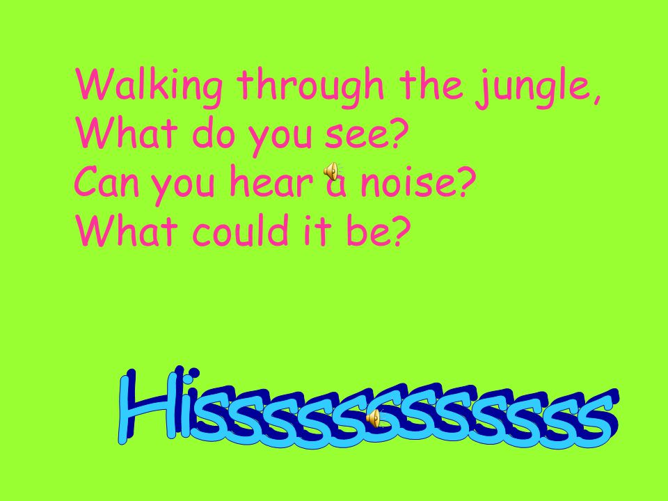 Walking through the jungle, What do you see Can you hear a noise