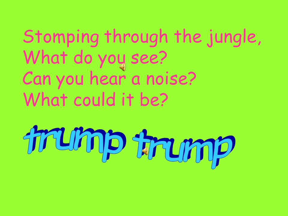 Stomping through the jungle, What do you see Can you hear a noise