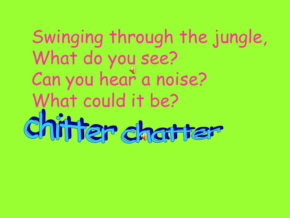 Swinging through the jungle, What do you see Can you hear a noise
