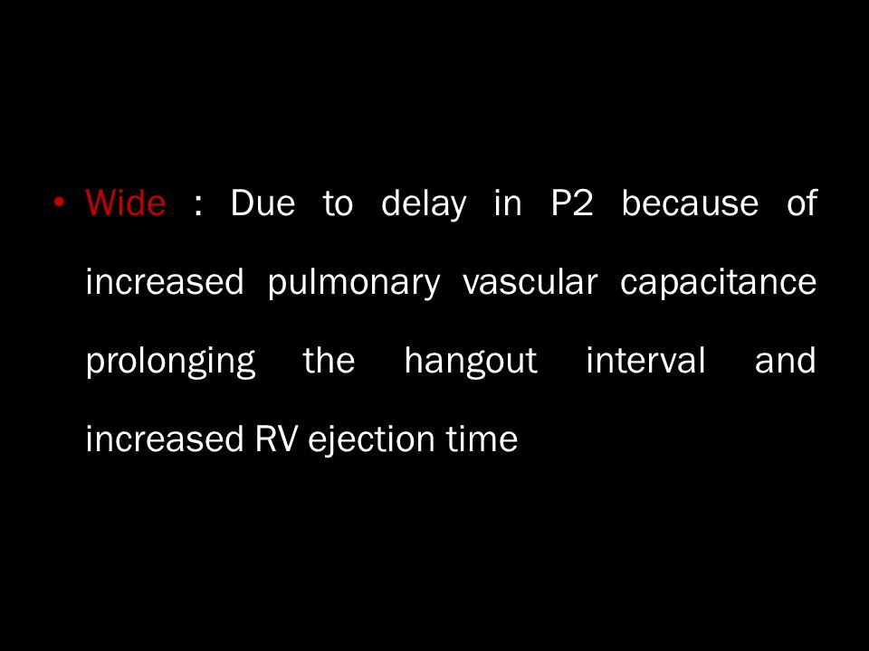 Wide : Due to delay in P2 because of increased pulmonary vascular capacitance prolonging the hangout interval and increased RV ejection time