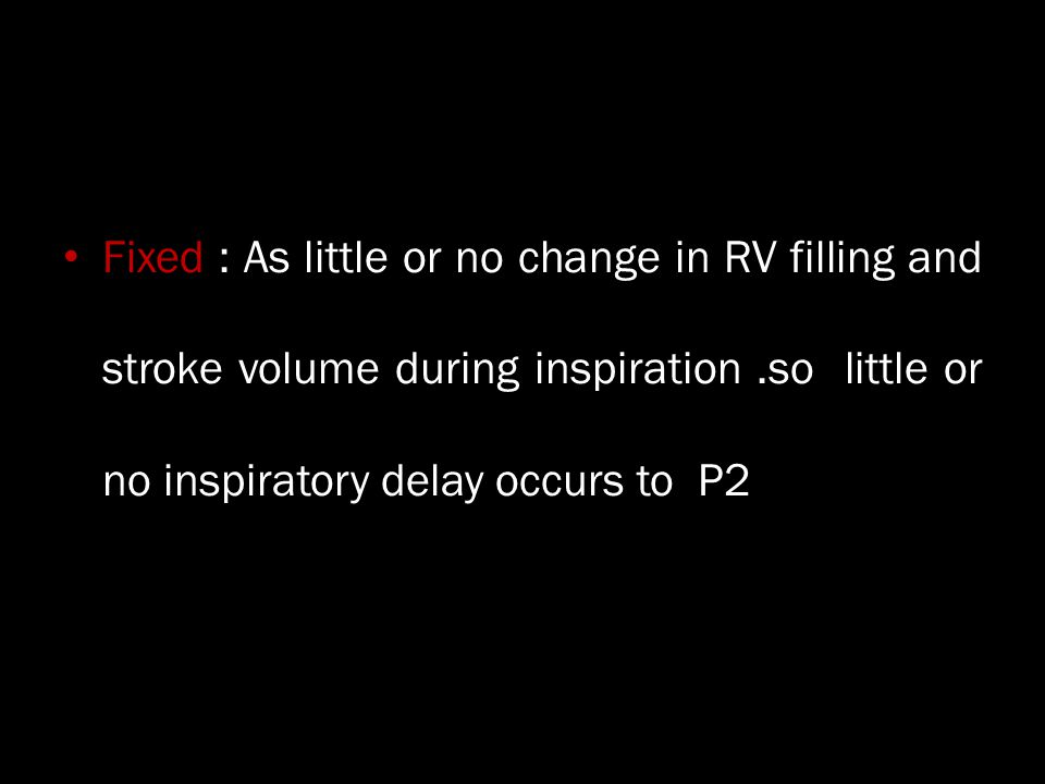 Fixed : As little or no change in RV filling and stroke volume during inspiration .so little or no inspiratory delay occurs to P2