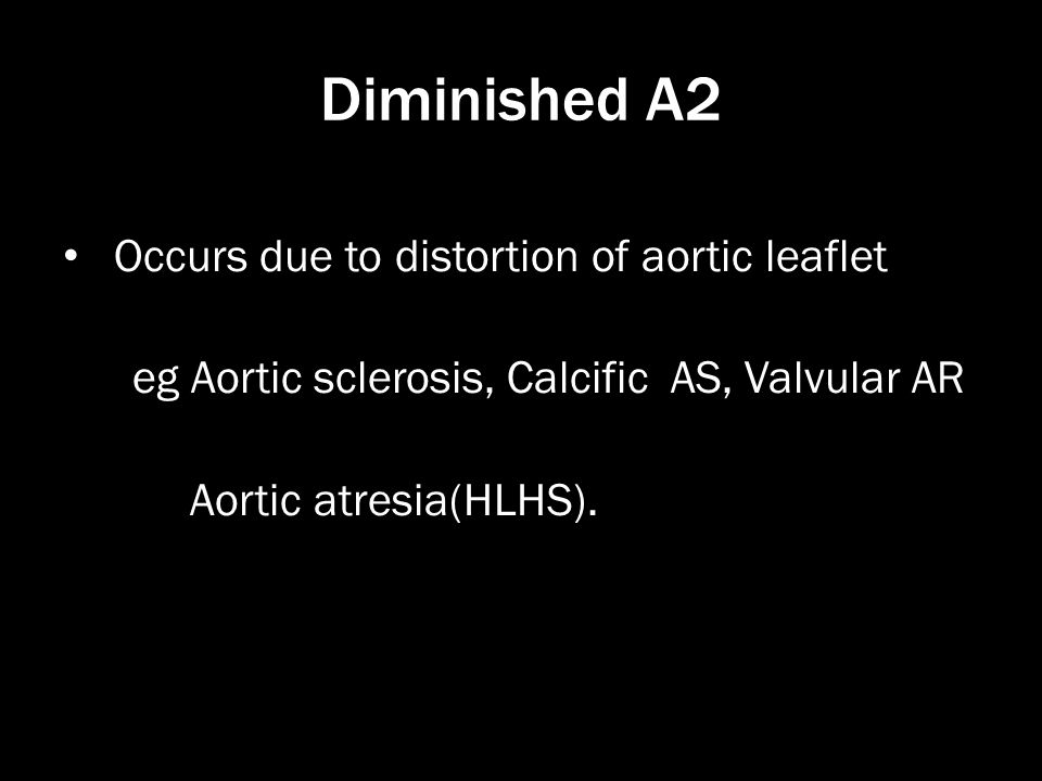 Diminished A2 Occurs due to distortion of aortic leaflet