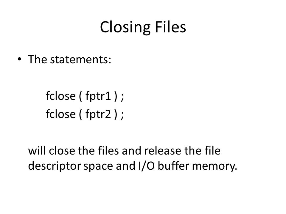 Closing Files The statements: fclose ( fptr1 ) ; fclose ( fptr2 ) ;