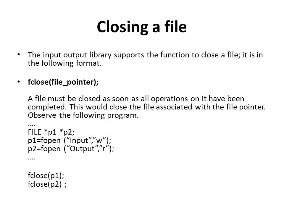 Closing a file The input output library supports the function to close a file; it is in the following format.