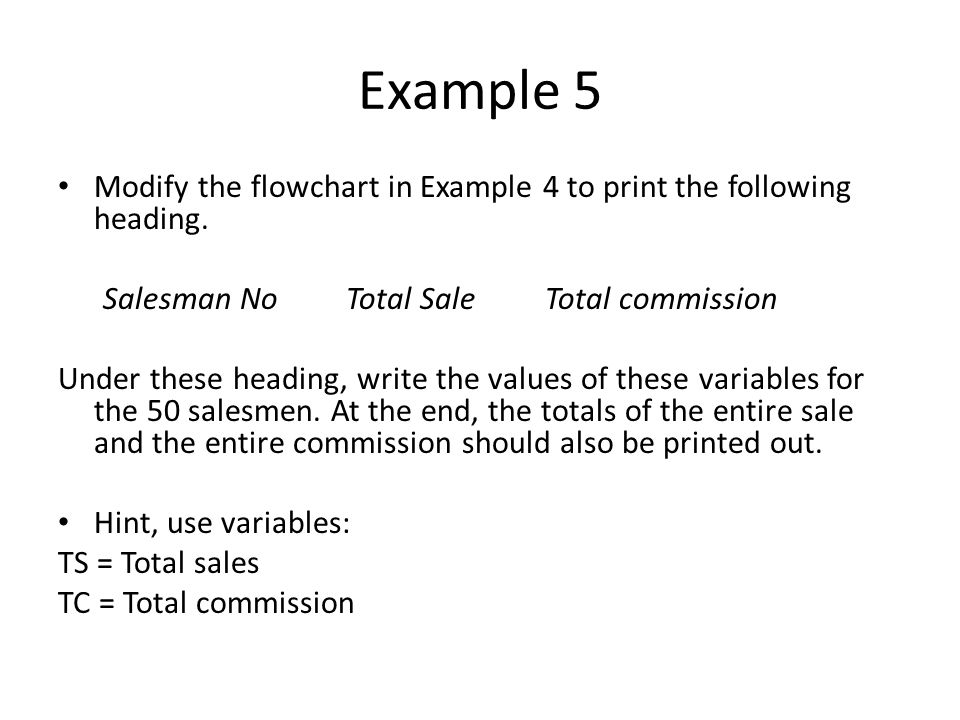Example 5 Modify the flowchart in Example 4 to print the following heading. Salesman No Total Sale Total commission.