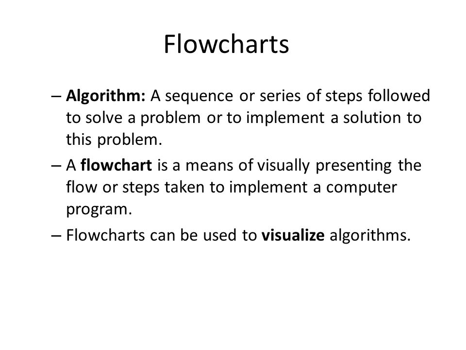 Flowcharts Algorithm: A sequence or series of steps followed to solve a problem or to implement a solution to this problem.