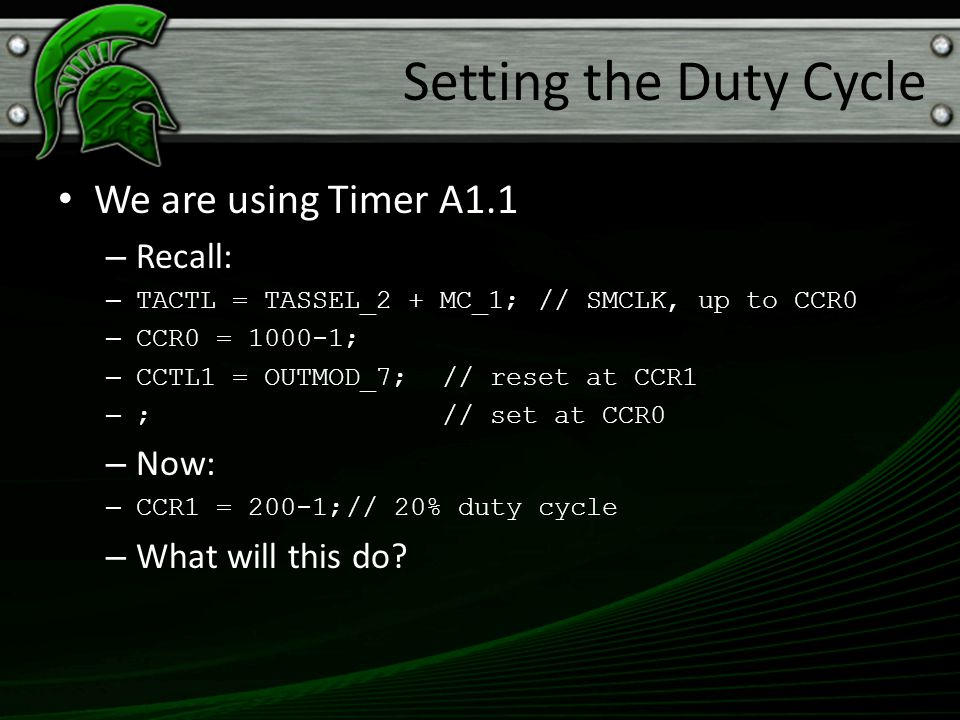 Setting the Duty Cycle We are using Timer A1.1 Recall: Now: