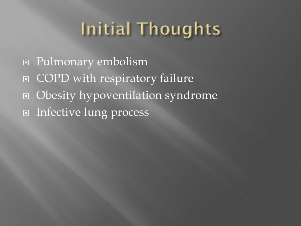Initial Thoughts Pulmonary embolism COPD with respiratory failure