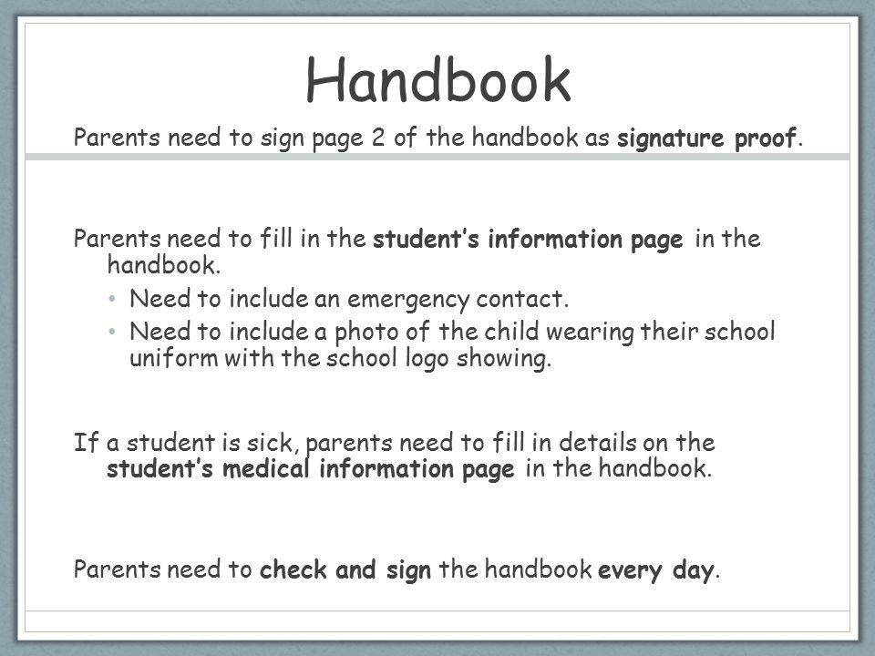Handbook Parents need to sign page 2 of the handbook as signature proof. Parents need to fill in the student's information page in the handbook.