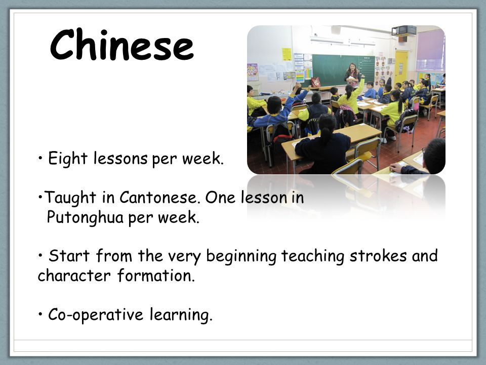 Chinese Eight lessons per week. Taught in Cantonese. One lesson in