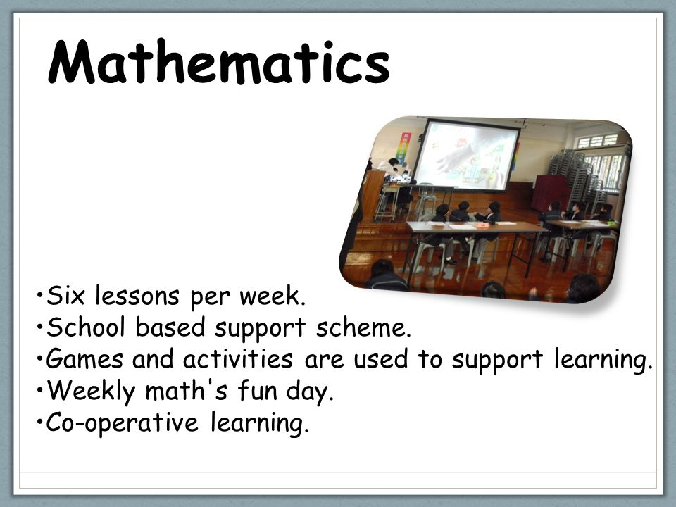 Mathematics Six lessons per week. School based support scheme.