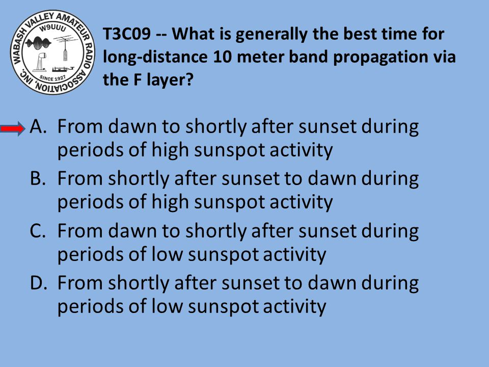 T3C09 -- What is generally the best time for long-distance 10 meter band propagation via the F layer