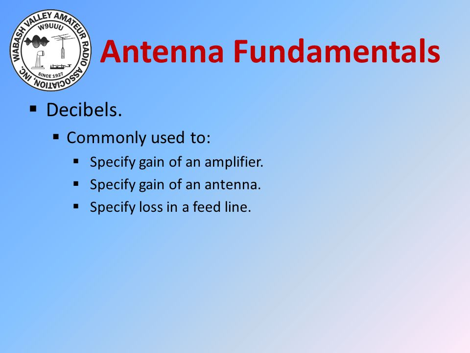 Antenna Fundamentals Decibels. Commonly used to: