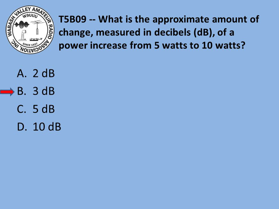 T5B09 -- What is the approximate amount of change, measured in decibels (dB), of a power increase from 5 watts to 10 watts