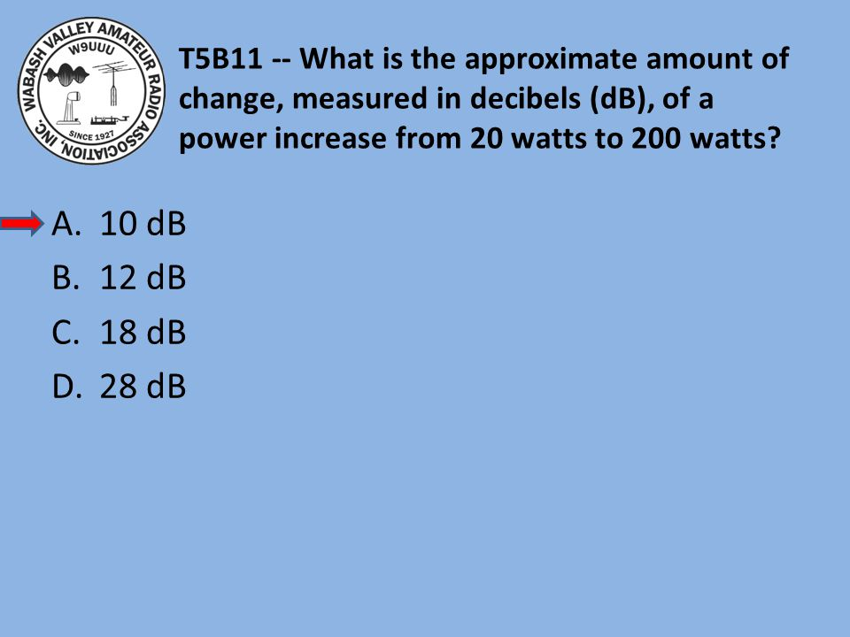 T5B11 -- What is the approximate amount of change, measured in decibels (dB), of a power increase from 20 watts to 200 watts