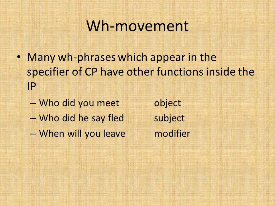 Wh-movement Many wh-phrases which appear in the specifier of CP have other functions inside the IP.