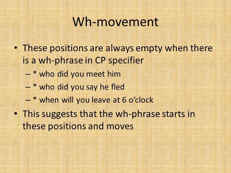 Wh-movement These positions are always empty when there is a wh-phrase in CP specifier. * who did you meet him.