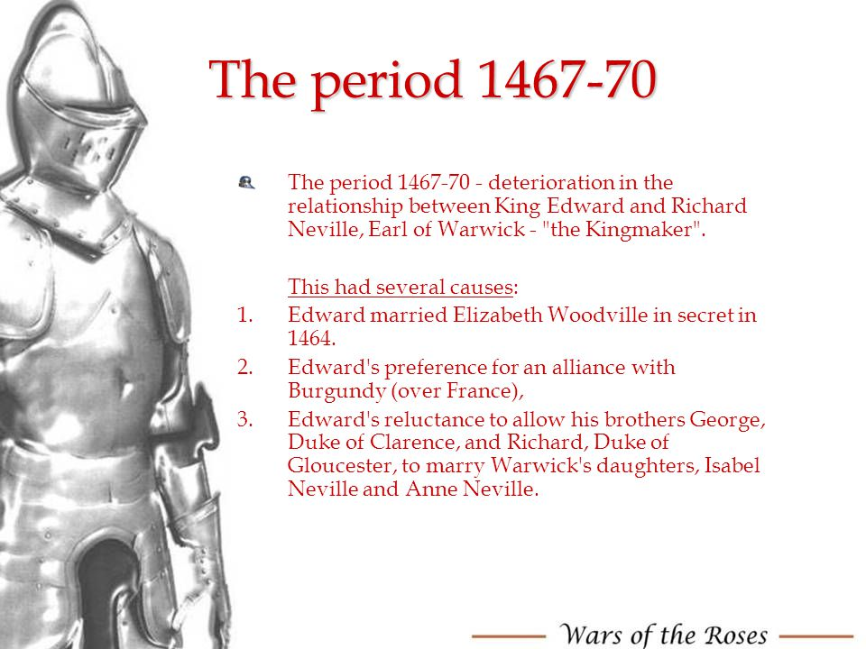 The period 1467-70 The period 1467-70 - deterioration in the relationship between King Edward and Richard Neville, Earl of Warwick - the Kingmaker .