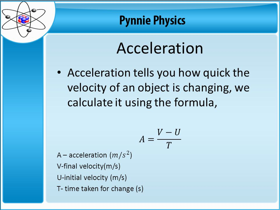 Acceleration Acceleration tells you how quick the velocity of an object is changing, we calculate it using the formula,