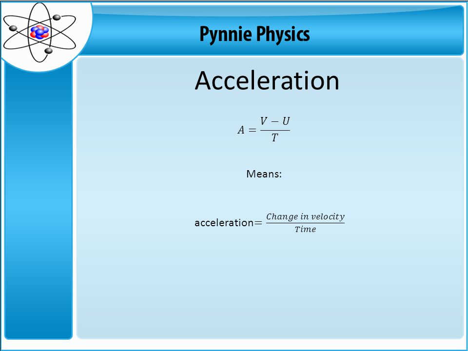 Acceleration 𝐴= 𝑉−𝑈 𝑇 Means: acceleration= 𝐶ℎ𝑎𝑛𝑔𝑒 𝑖𝑛 𝑣𝑒𝑙𝑜𝑐𝑖𝑡𝑦 𝑇𝑖𝑚𝑒