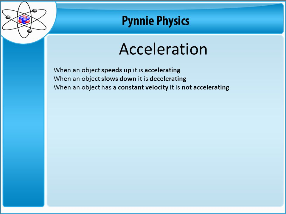 Acceleration When an object speeds up it is accelerating