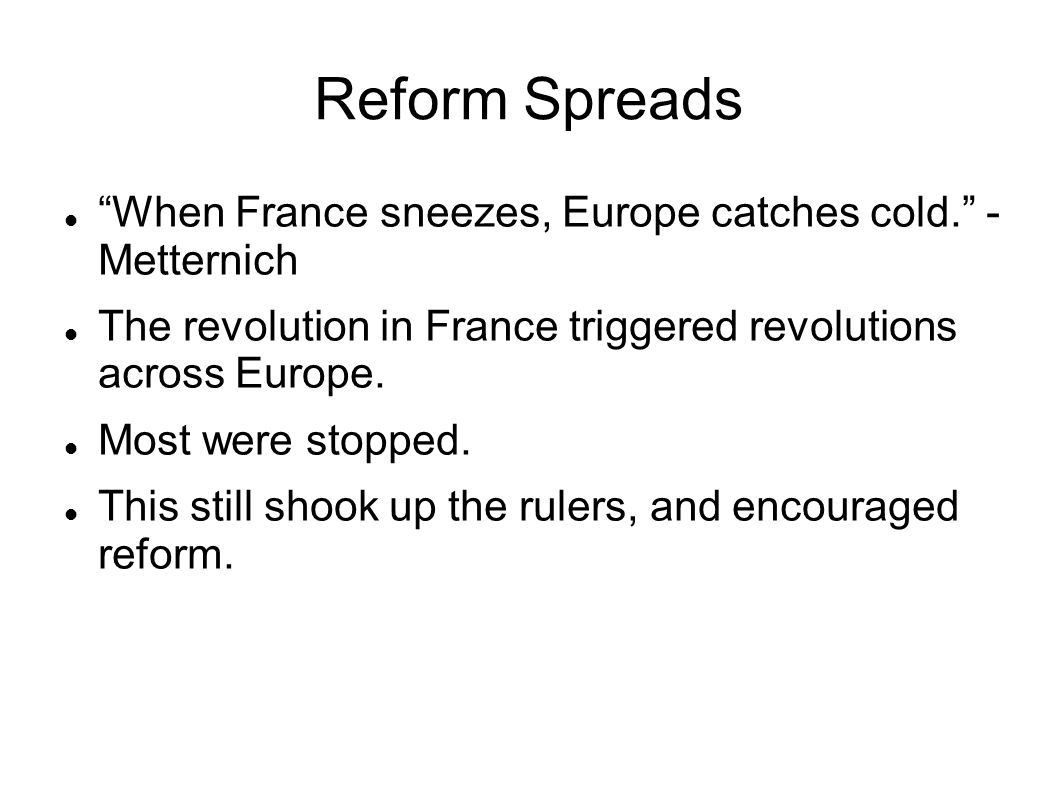 Reform Spreads When France sneezes, Europe catches cold. - Metternich. The revolution in France triggered revolutions across Europe.